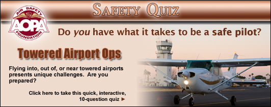 Do you have what it takes to be a safe pilot?  Challenge yourself with the AOPA Air Safety Foundation's Safety Quiz, Towered Airport Ops.  Flying into, out of, or near towered airports presents unique challenges.  Are you prepared?  Click here to take this quick, interactive, 10-question quiz.