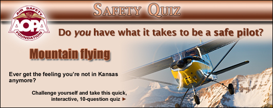 Do you have what it takes to be a safe pilot?  Challenge yourself with the AOPA Air Safety Foundation's Safety Quiz, Mountain Flying.  Ever get the feeling you're not in Kansas anymore?  Click here to take this quick, interactive, 10-question quiz.