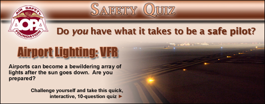 Do you have what it takes to be a safe pilot?  Challenge yourself with the AOPA Air Safety Foundation�s Safety Quiz, Airport Lighting: VFR. Airports can become a bewildering array of lights after the sun goes down.  Are you prepared?   Click here to take this quick, interactive, 10-question quiz.