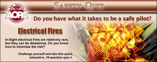 Do you have what it takes to be a safe pilot?  Challenge yourself with the AOPA Air Safety Foundation's Safety Quiz, Electrical Fires.  In-flight electrical fires are relatively rare, but they can be disastrous.  Do you know how to minimize the risk?  Click here to take this quick, interactive, 10-question quiz.