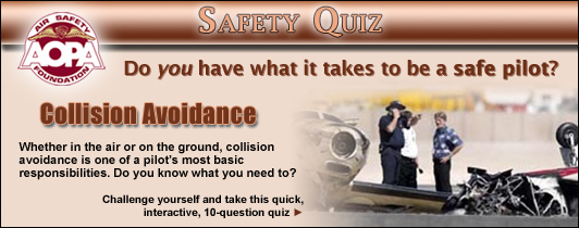 Do you have what it takes to be a safe pilot?  Challenge yourself with the AOPA Air Safety Foundation's Safety Quiz, Collision Avoidance.   Whether in the air or on the ground, collision avoidance is one of a pilot's most basic responsibilities.  Do you know what you need to? Click here to take this quick, interactive, 10-question quiz.