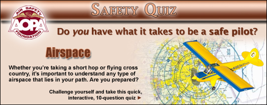 Do you have what it takes to be a safe pilot?  Challenge yourself with the AOPA Air Safety Foundation's Safety Quiz, Airspace. Whether you're taking a short hop or flying cross country, it's important to understand any type of airspace that lies in your path. Are you prepared? Click here to take this quick, interactive, 10-question quiz.