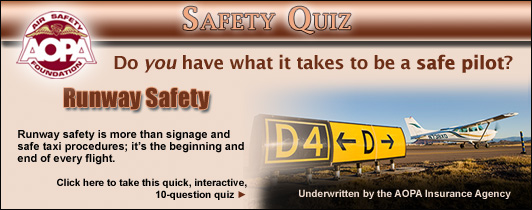 Do you have what it takes to be a safe pilot?  Challenge yourself with the AOPA Air Safety Foundation's Safety Quiz. Runway Safety is more than signage and safe taxi procedures; it's the beginning and end of every flight.   Click here to take this quick, interactive, 10-question quiz.
