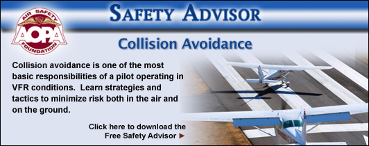 Collision avoidance is one of the most basic responsibilities of a pilot operating in VFR conditions.  Learn strategies and tactics to minimize risk both in the air and on the ground.  Click here to download the Air Safety Foundation's Free Safety Advisor, Collision Avoidance.