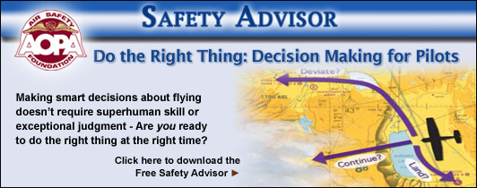 Making smart decisions about flying doesn�t require superhuman skill or exceptional judgment- just the ability to anticipate and recognize basic problems, and then take timely action to correct them.  Are you ready to do the right thing at the right time?  Click here to download the Air Safety Foundation�s Free Safety Advisor, Do the Right Thing- Decision Making for Pilots.