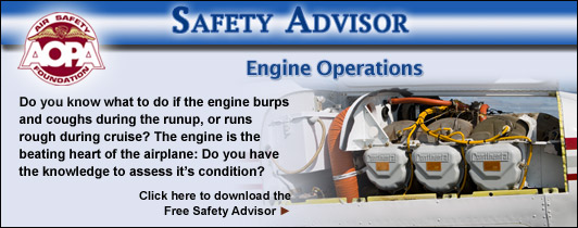 Do you know what to do if the engine burps and coughs during the runup, or runs rough during cruise? The engine is the beating heart of the airplane: Do you have the knowledge to assess it�s condition?  Click here to download the Air Safety Foundation�s Free Safety Advisor, Engine Operations.