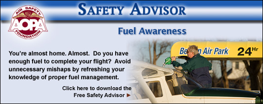 You?re almost home.  Almost.  Do you have enough fuel to complete your flight?  Avoid unnecessary mishaps by refreshing your knowledge of proper fuel management.  Click here to download the Air Safety Foundation?s Free Safety Advisor, Fuel Awareness.