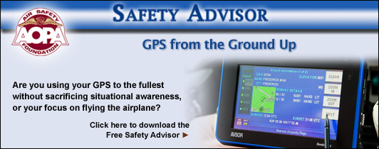 Are you using your GPS to the fullest without sacrificing situational awareness, or your focus on flying the airplane?  Click here to download the Air Safety Foundation's Free Safety Advisor, GPS from the Ground Up.
