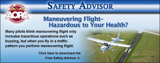 Maneuvering Flight–Hazardous to Your Health?   Many pilots think maneuvering flight only includes hazardous operations such as buzzing, but when you fly in a traffic pattern you perform maneuvering flight.  Click here to download the Free Safety Advisor.