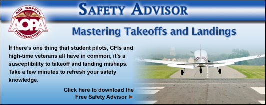 Mastering Takeoffs and Landings. If there's one thing that student pilots, CFIs and high-time veterans all have in common, it's a susceptibility to takeoff and landing mishaps.  Take a few minutes to refresh your safety knowledge.  Click here to download the Free Safety Advisor.