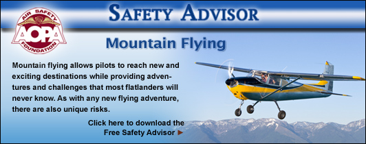 AOPA Air Safety Foundation Safety Advisors - Mountain Flying.  Mountain flying allows pilots to reach new and exciting destinations while providing adventures and challenges that most flatlanders will never know. As with any new flying adventure, there are also unique risks.  Be sure you are prepared.  Click here to download the Free Safety Advisor.