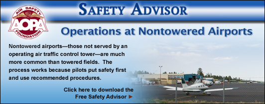 AOPA Air Safety Foundation Safety Advisors - Operations at Nontowered Airports. Nontowered airports—those not served by an operating air traffic control tower—are much more common than towered fields.  The process works because pilots put safety first and use recommended procedures.  Click here to download the Free Safety Advisor.