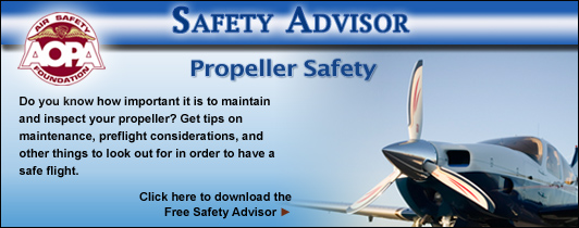 AOPA Air Safety Foundation Safety Advisors - Propeller Safety. Do you know how important it is to maintain and inspect your propeller? Get tips on maintenance, preflight considerations, and other things to look out for in order to have a safe flight.  Click here to download the Free Safety Advisor.