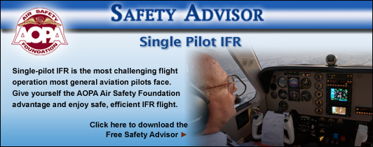 AOPA Air Safety Foundation Safety Advisors - Single Pilot IFR. Single-pilot IFR is the most challenging flight operation most general aviation pilots face. Give yourself the AOPA Air Safety Foundation advantage and enjoy safe, efficient IFR flight.  Click here to download the Free Safety Advisor.