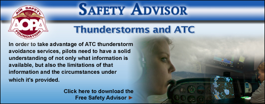 AOPA Air Safety Foundation Safety Advisors - Thunderstorms and ATC. In order to take advantage of ATC thunderstorm avoidance services, pilots need to have a solid understanding of not only what information is available, but also the limitations of that information and the circumstances under which it's provided.  Click here to download the Free Safety Advisor.