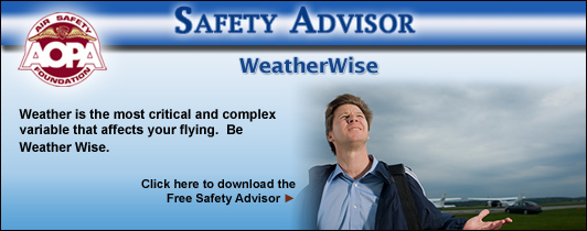 AOPA Air Safety Foundation Safety Advisors - WeatherWise. Weather is the most critical and complex variable that affects your flying.  Be Weather Wise.  Click here to download the Free Safety Advisor.