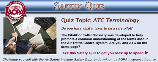 Air Safety Institute Safety Quiz - ATC Terminology. The Pilot/Controller Glossary was developed to help promote a common understanding of the terms used in the Air Traffic Control system. Are you and ATC on the same page?