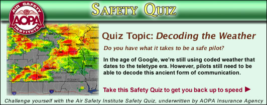 Air Safety Institute Safety Quiz - Decoding the Weather. In the age of Google, we're still using coded weather that dates to the teletype era. However, pilots still need to be able to decode this ancient form of communication.